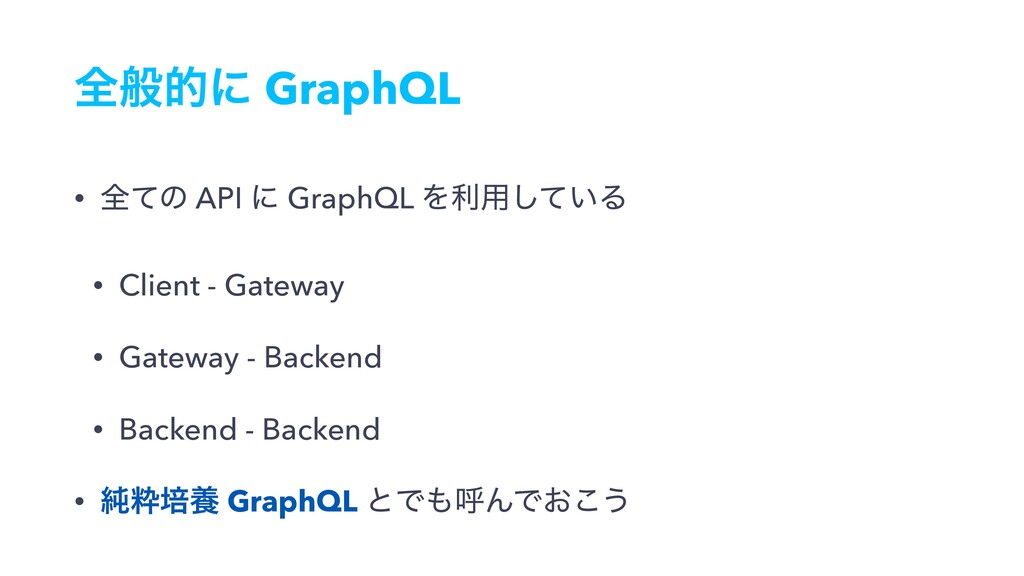 શൠతʹ GraphQL • શͯͷ API ʹ GraphQL Λར༻͍ͯ͠Δ • Clie...