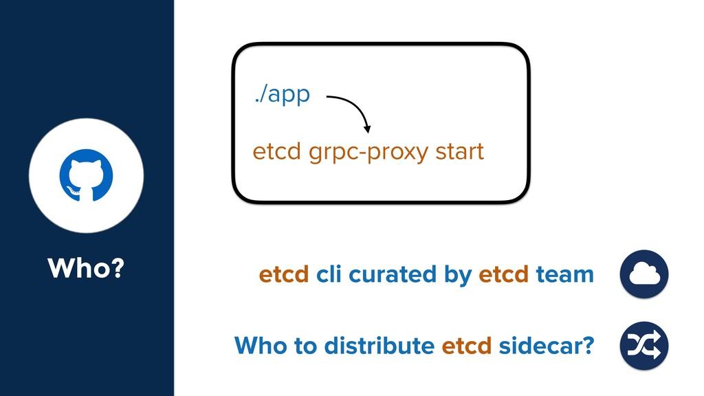 Who? ./app etcd grpc-proxy start etcd cli curat...