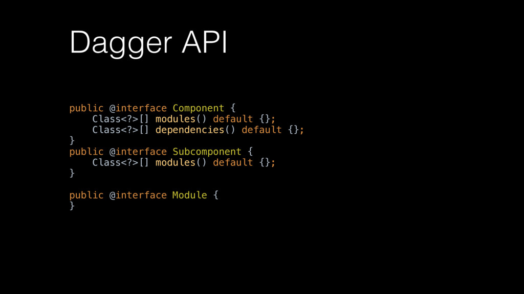 Dagger API public @interface Component { Class...