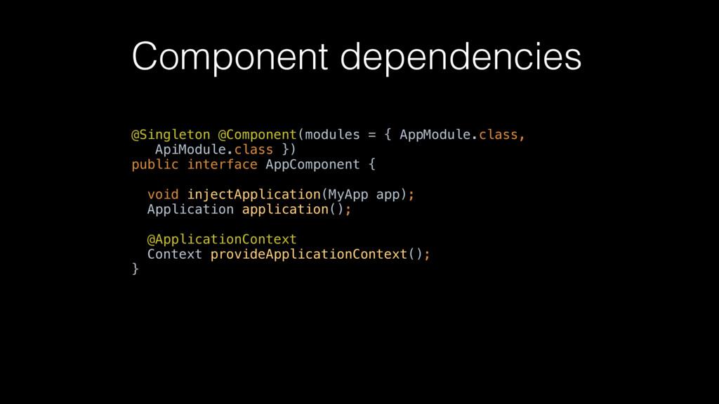 Component dependencies @Singleton @Component(mo...