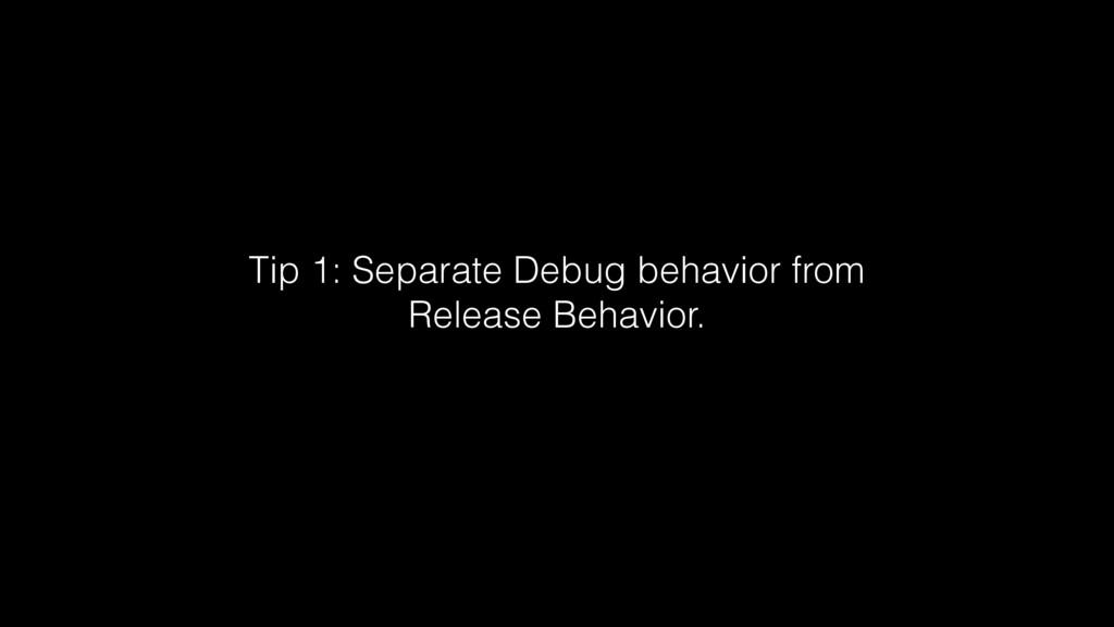Tip 1: Separate Debug behavior from Release Beh...