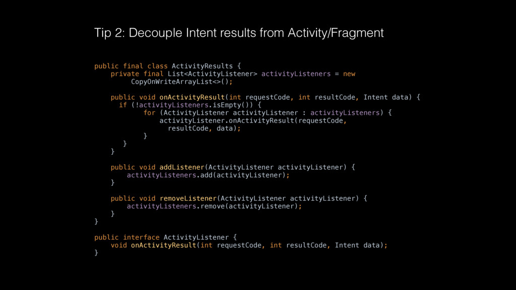 Tip 2: Decouple Intent results from Activity/Fr...