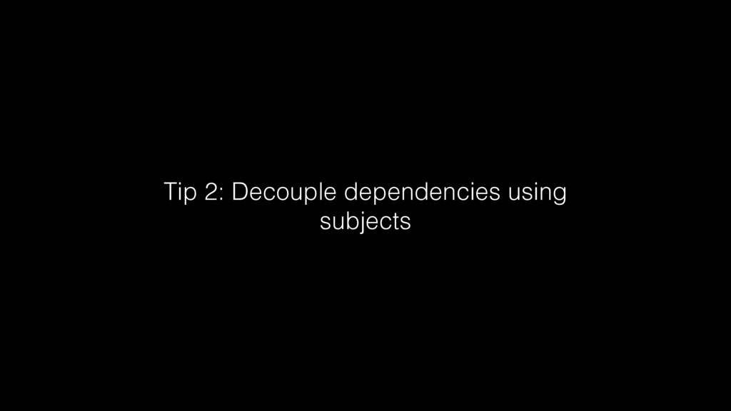 Tip 2: Decouple dependencies using subjects