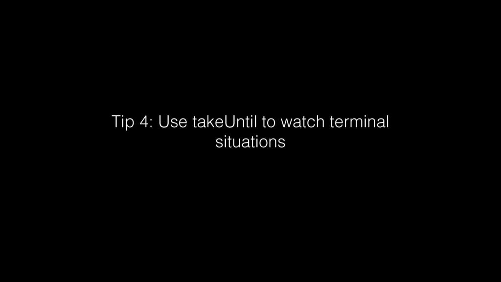 Tip 4: Use takeUntil to watch terminal situatio...