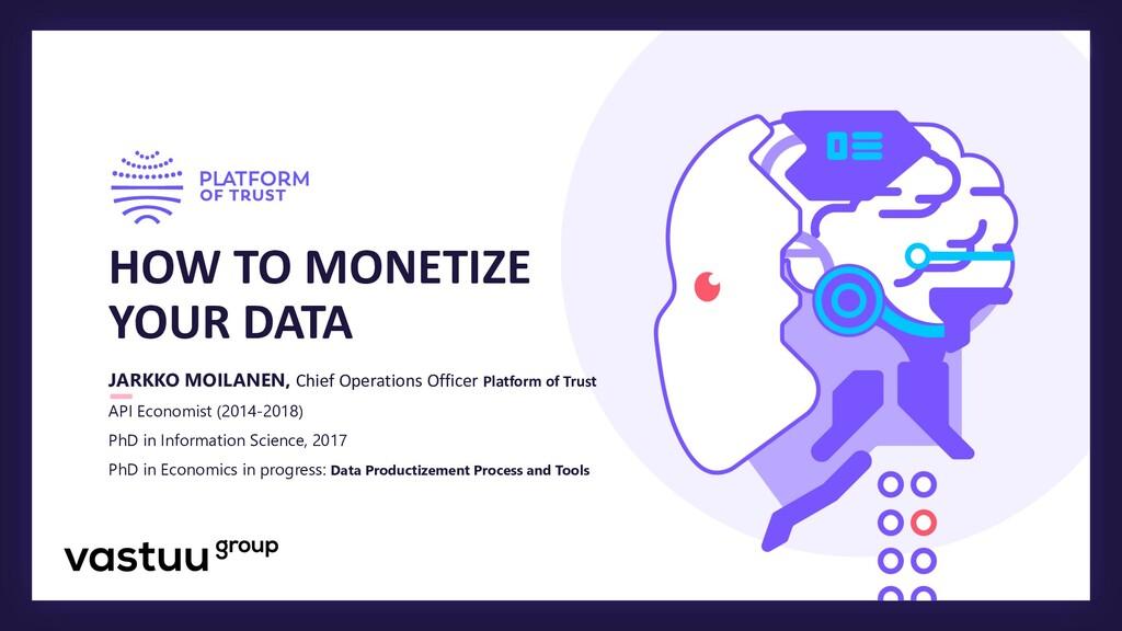 HOW TO MONETIZE YOUR DATA JARKKO MOILANEN, Chie...