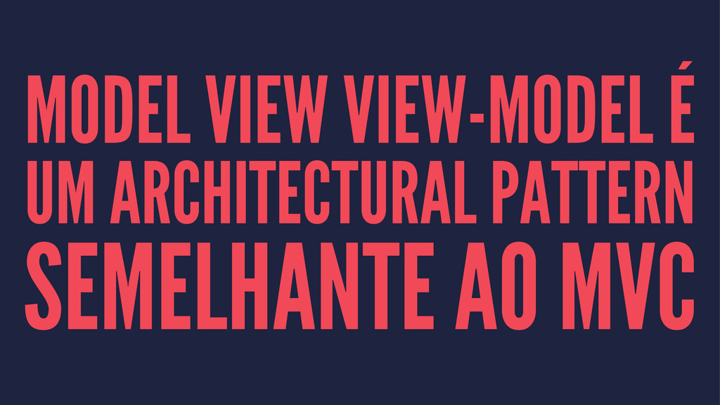 MODEL VIEW VIEW-MODEL É UM ARCHITECTURAL PATTER...