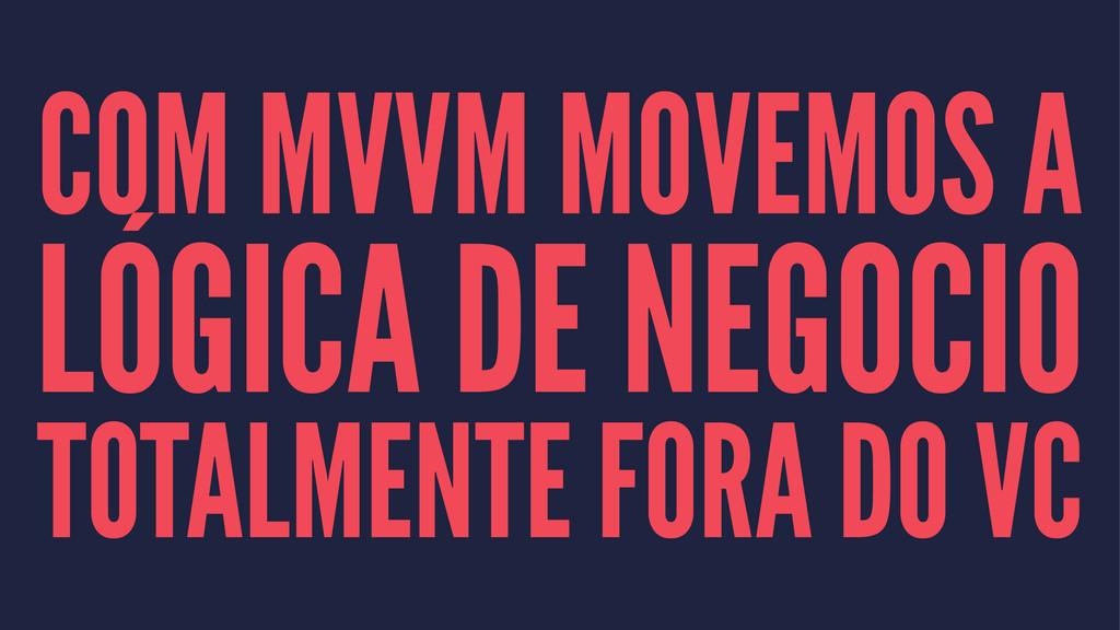 COM MVVM MOVEMOS A LÓGICA DE NEGOCIO TOTALMENTE...