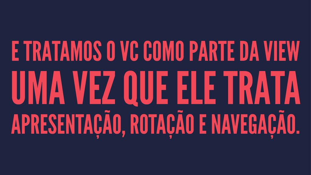 E TRATAMOS O VC COMO PARTE DA VIEW UMA VEZ QUE ...