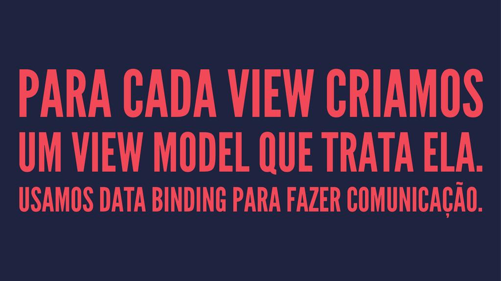 PARA CADA VIEW CRIAMOS UM VIEW MODEL QUE TRATA ...