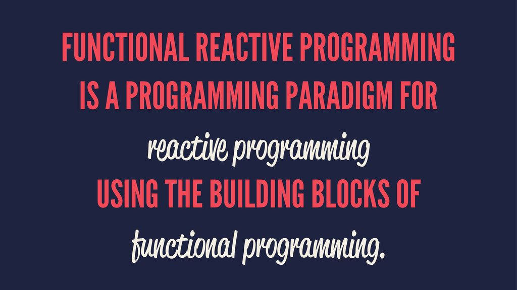 FUNCTIONAL REACTIVE PROGRAMMING IS A PROGRAMMIN...