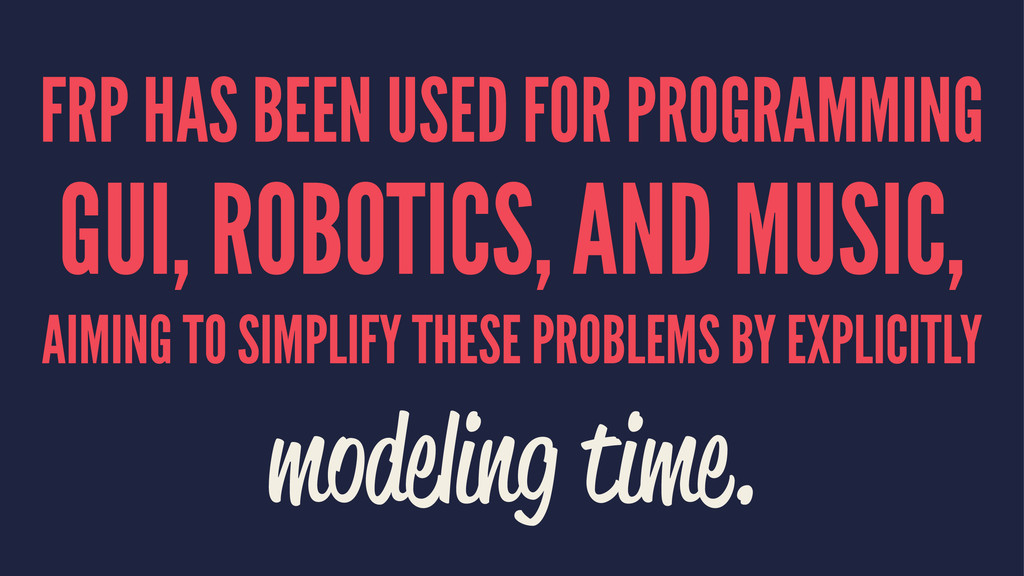 FRP HAS BEEN USED FOR PROGRAMMING GUI, ROBOTICS...