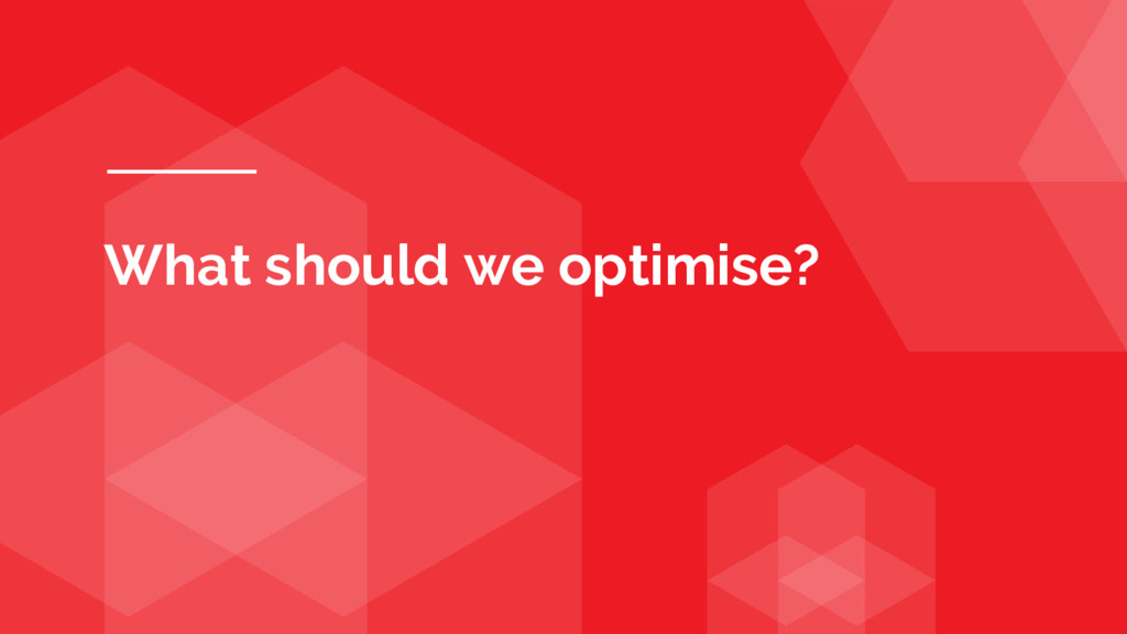 What should we optimise?