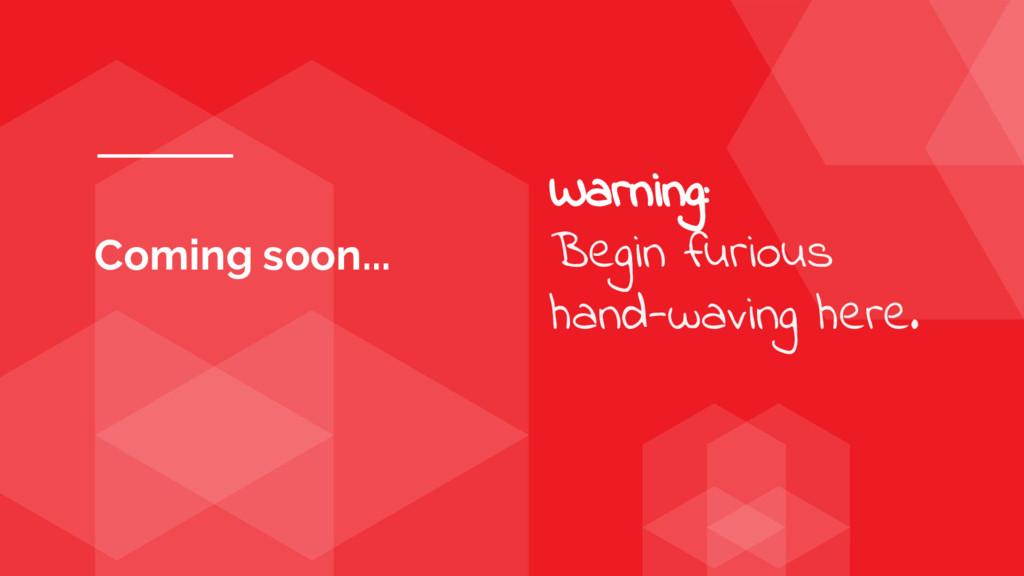 Coming soon... Warning: Begin furious hand-wavi...