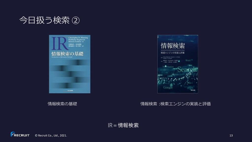 今日扱う検索 ② © Recruit Co., Ltd., 2021. 13 IR=情報検索 ...