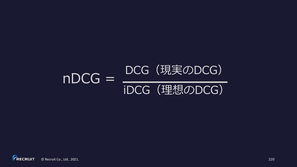nDCG = iDCG(理想のDCG) DCG(現実のDCG) © Recruit Co., ...