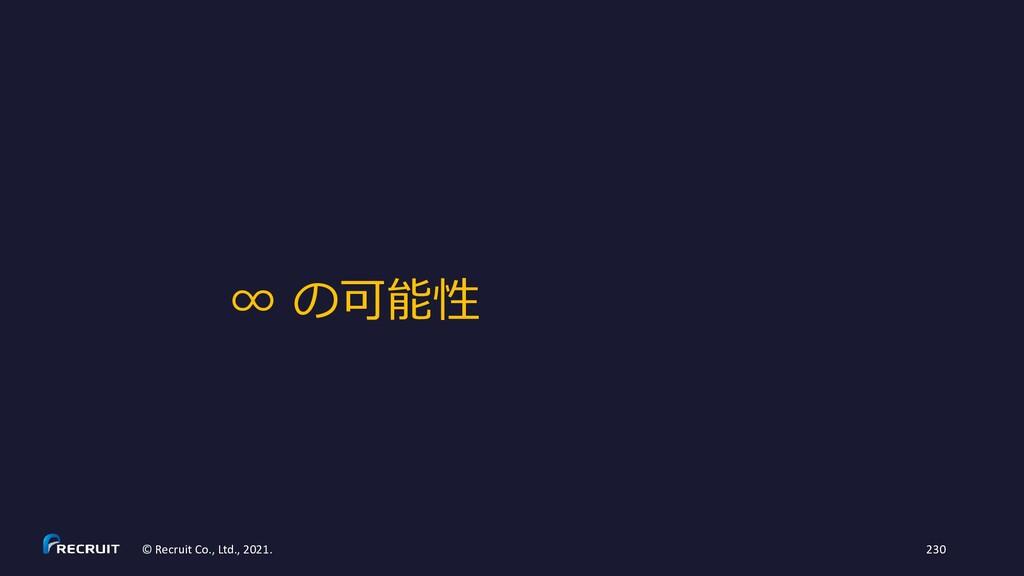 ∞ の可能性 © Recruit Co., Ltd., 2021. 230