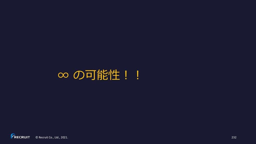 ∞ の可能性!! © Recruit Co., Ltd., 2021. 232