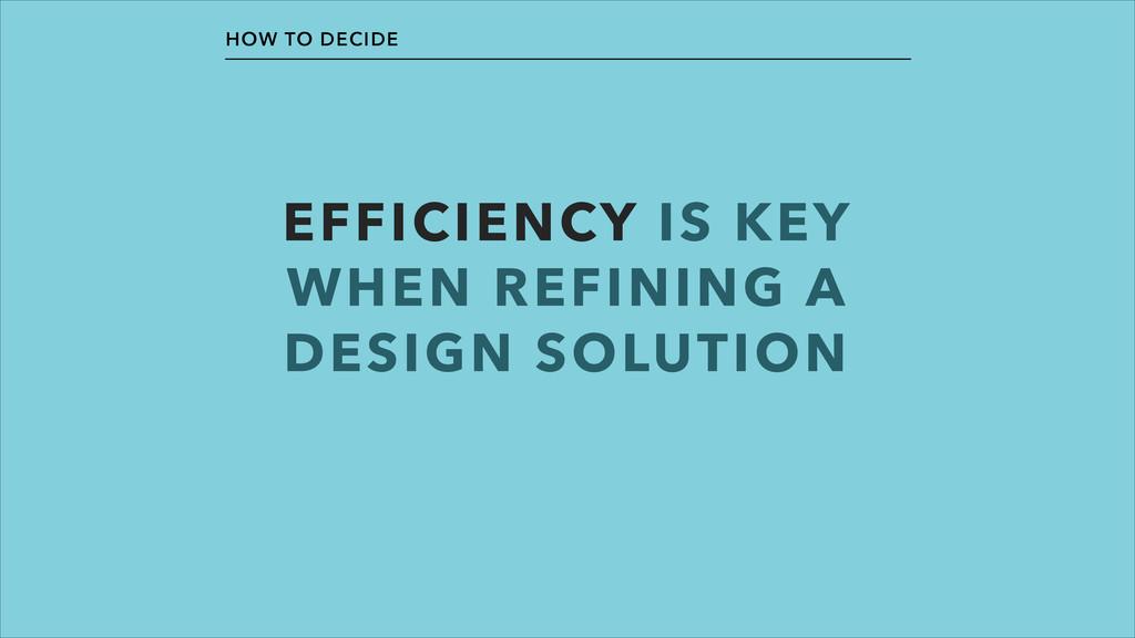 EFFICIENCY IS KEY WHEN REFINING A DESIGN SOLUTI...