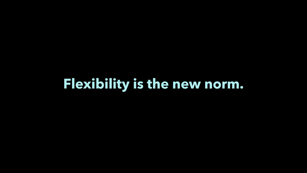 Flexibility is the new norm.