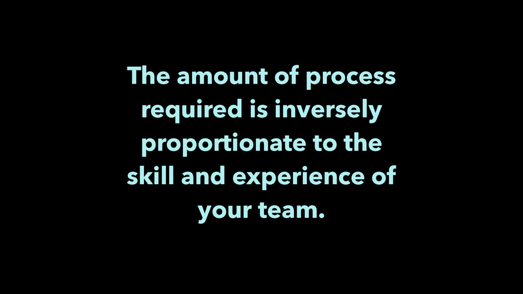 The amount of process required is inversely pro...