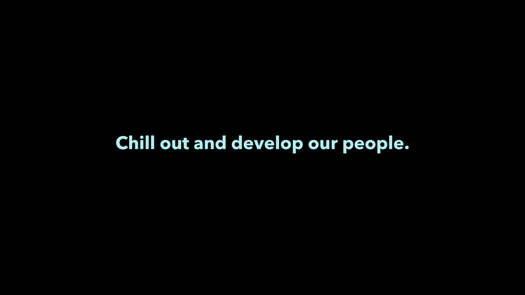 Chill out and develop our people.