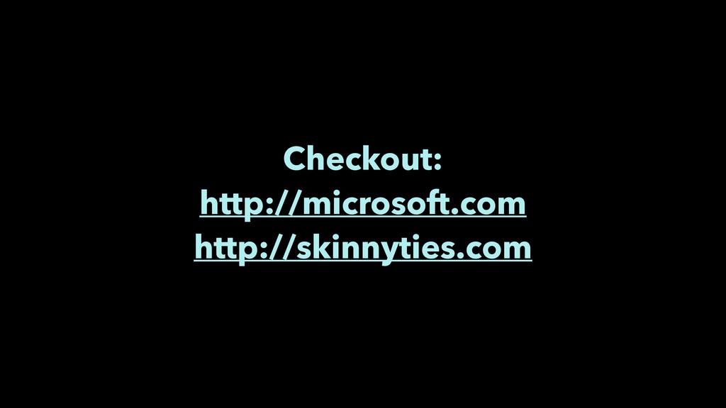 Checkout: http://microsoft.com http://skinnytie...
