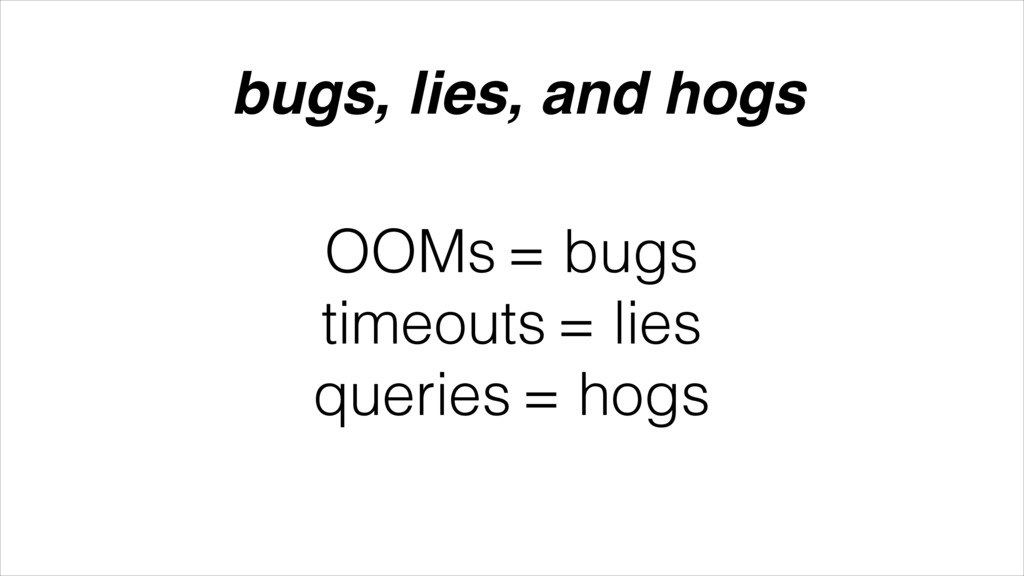 OOMs = bugs timeouts = lies queries = hogs bugs...