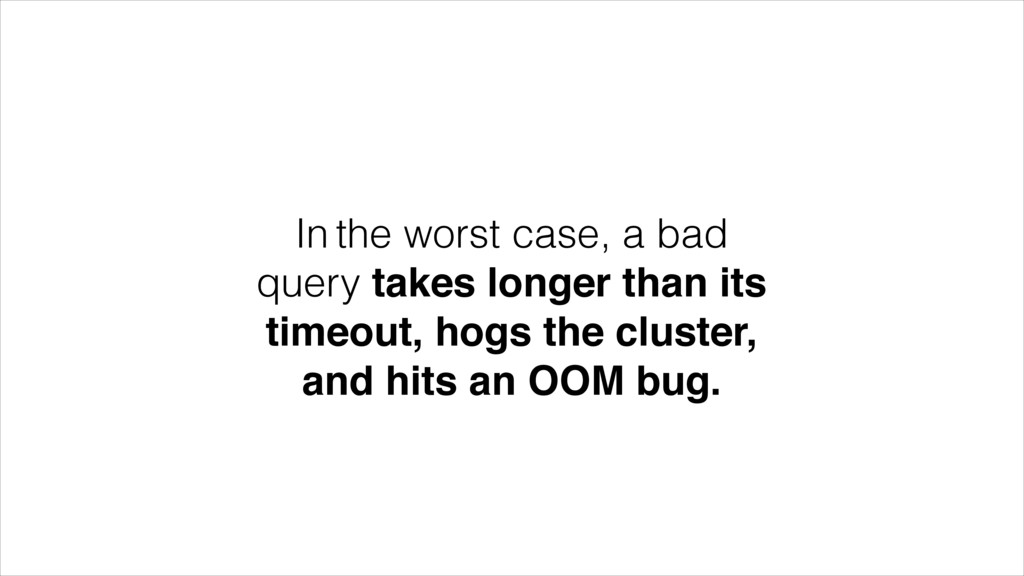 In the worst case, a bad query takes longer tha...