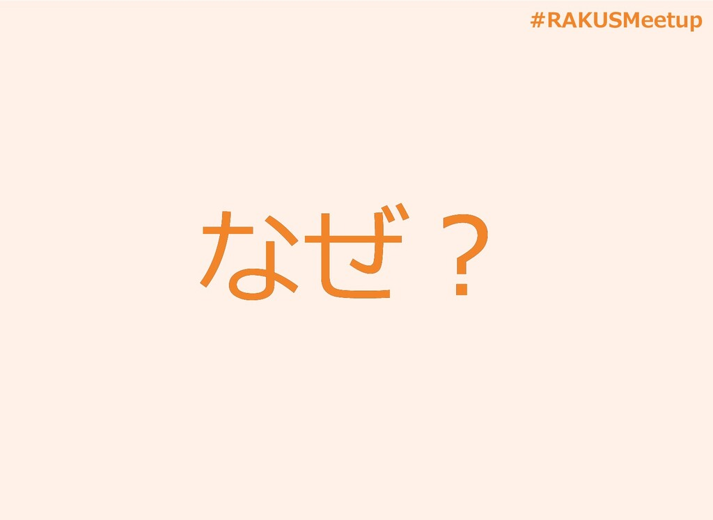 #RAKUSMeetup なぜ︖ なぜ︖
