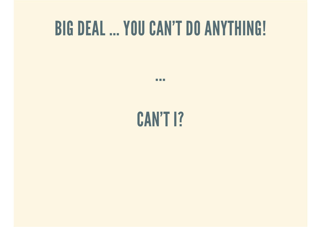 BIG DEAL ... YOU CAN'T DO ANYTHING! ... CAN'T I?
