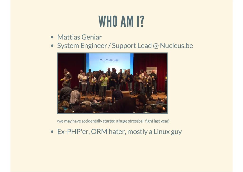 WHO AM I? Mattias Geniar System Engineer / Supp...