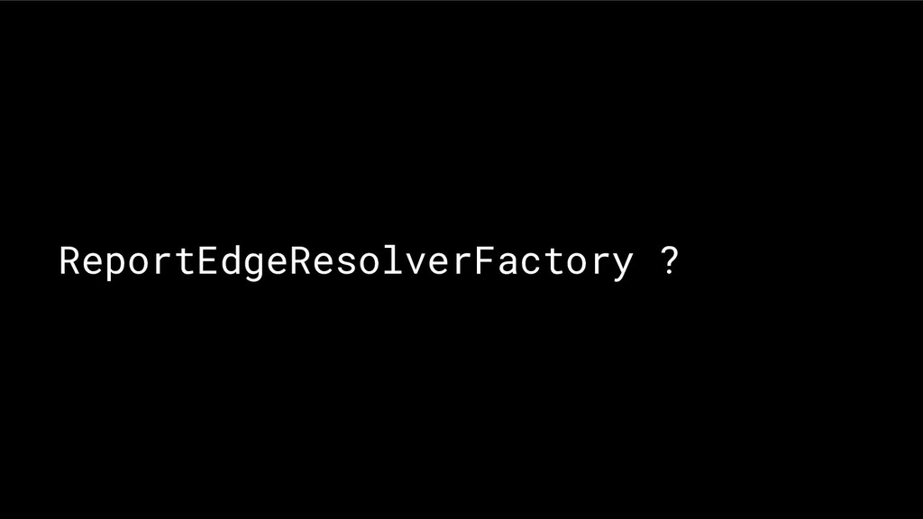 ReportEdgeResolverFactory ?