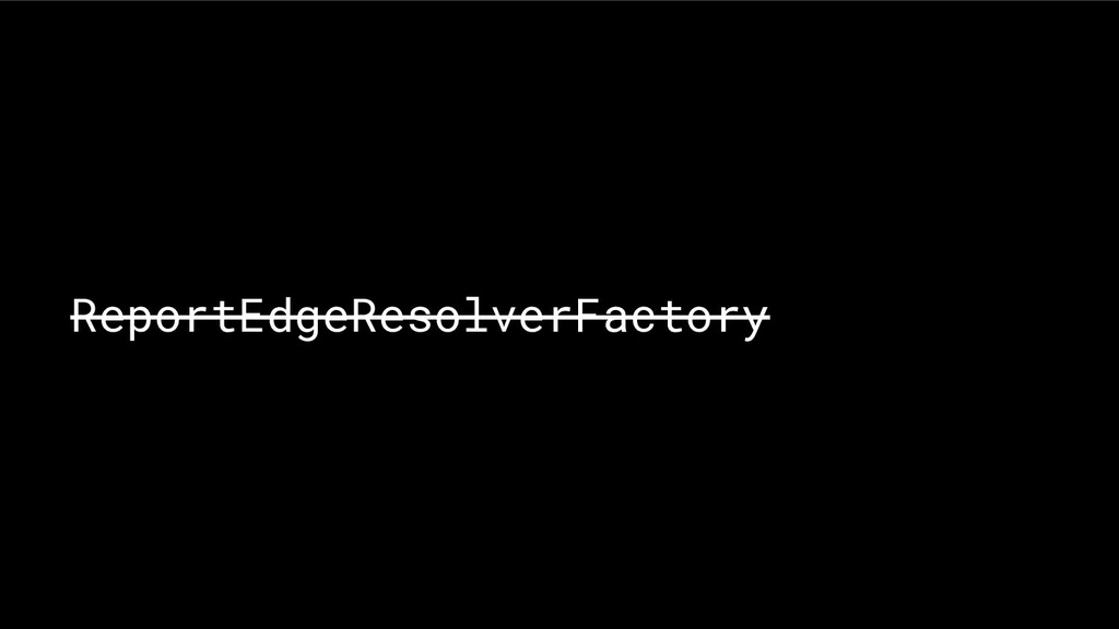 ReportEdgeResolverFactory