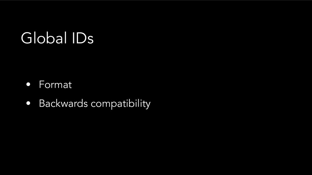 • Format • Backwards compatibility Global IDs