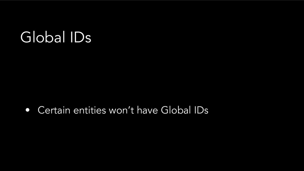 • Certain entities won't have Global IDs Global...