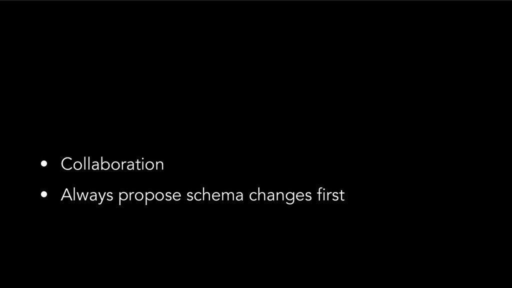 • Collaboration • Always propose schema changes...