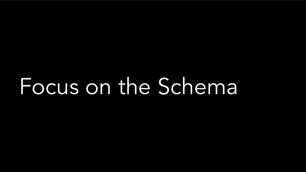 Focus on the Schema