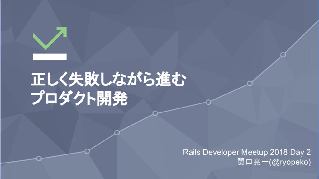 1 正しく失敗しながら進む プロダクト開発 Rails Developer Meetup 20...