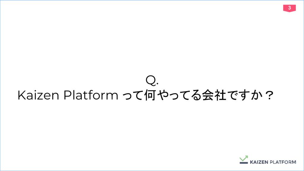 3 Q. Kaizen Platform って何やってる会社ですか?