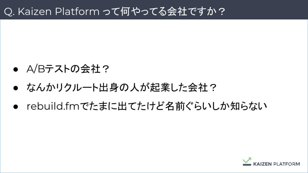 4 Q. Kaizen Platform って何やってる会社ですか? ● A/Bテストの会社?...