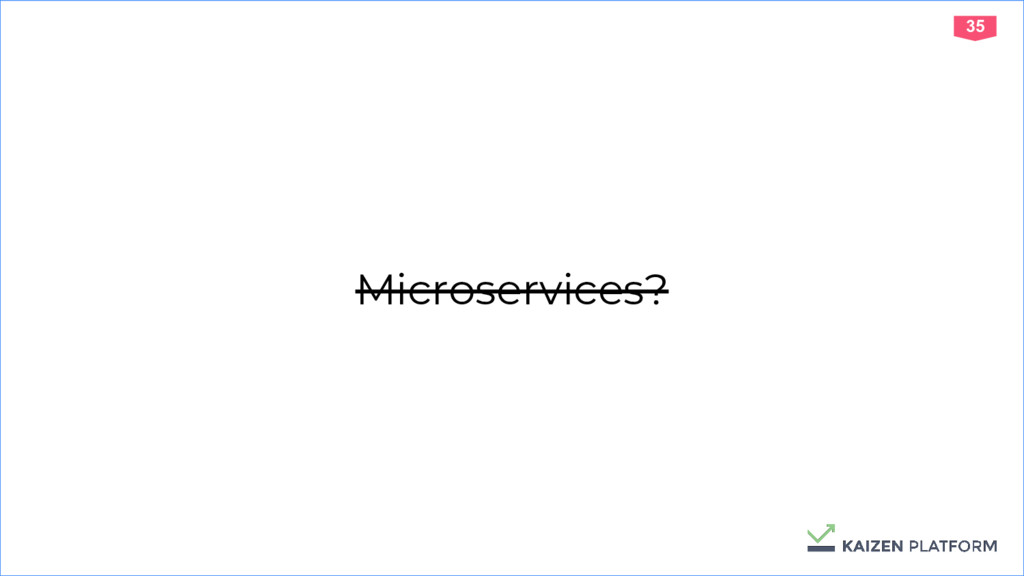 35 Microservices?