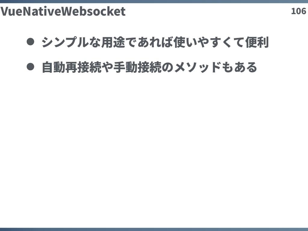 106 VueNativeWebsocket シンプルな⽤途であれば使いやすくて便利 ⾃動再接...