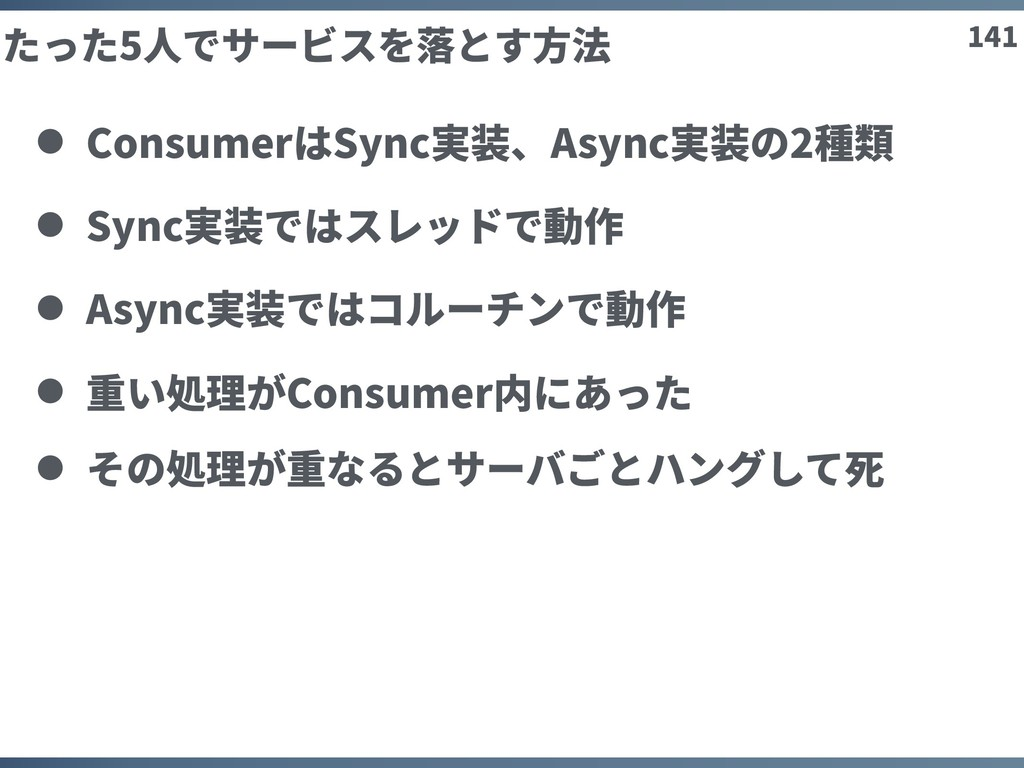 141 たった5⼈でサービスを落とす⽅法 ConsumerはSync実装、Async実装の2種...
