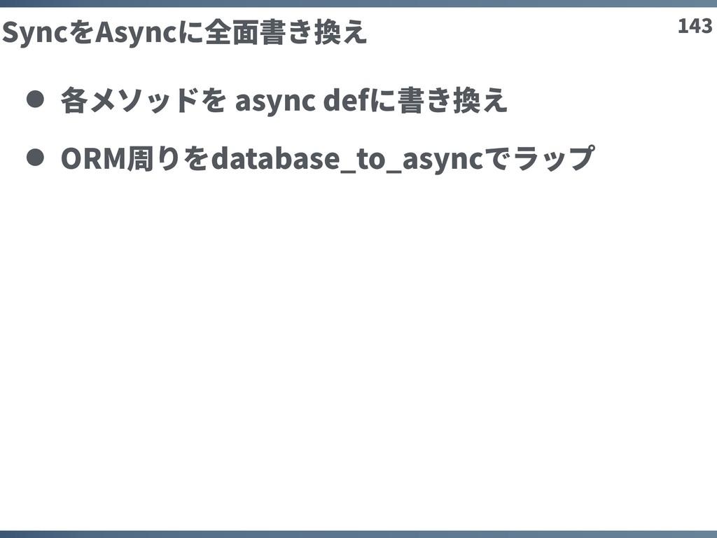 143 SyncをAsyncに全⾯書き換え 各メソッドを async defに書き換え ORM...