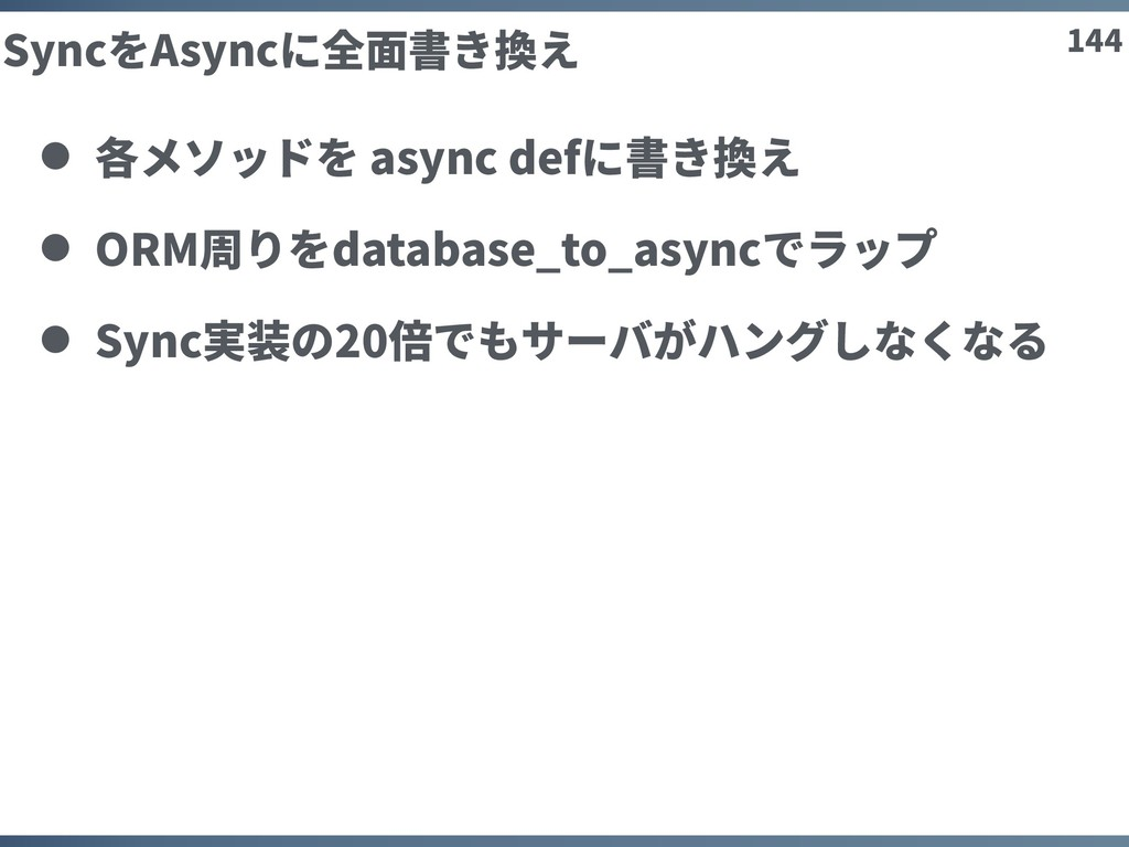 144 SyncをAsyncに全⾯書き換え 各メソッドを async defに書き換え ORM...
