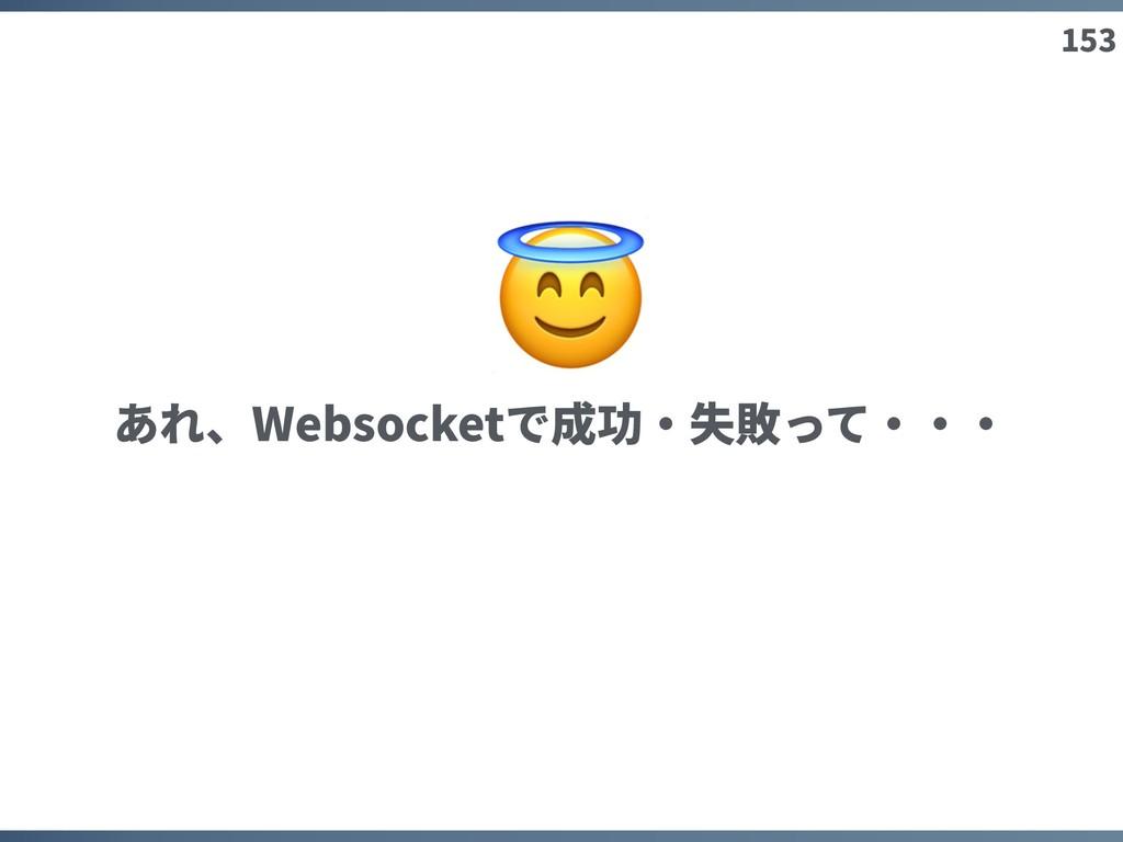 153 あれ、Websocketで成功・失敗って・・・