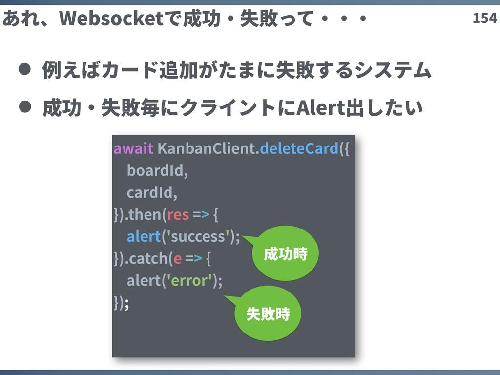 154 あれ、Websocketで成功・失敗って・・・ 例えばカード追加がたまに失敗するシステ...
