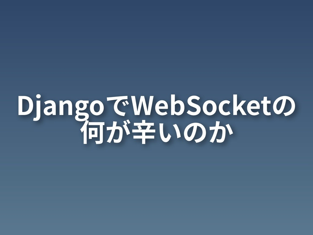 DjangoでWebSocketの 何が⾟いのか