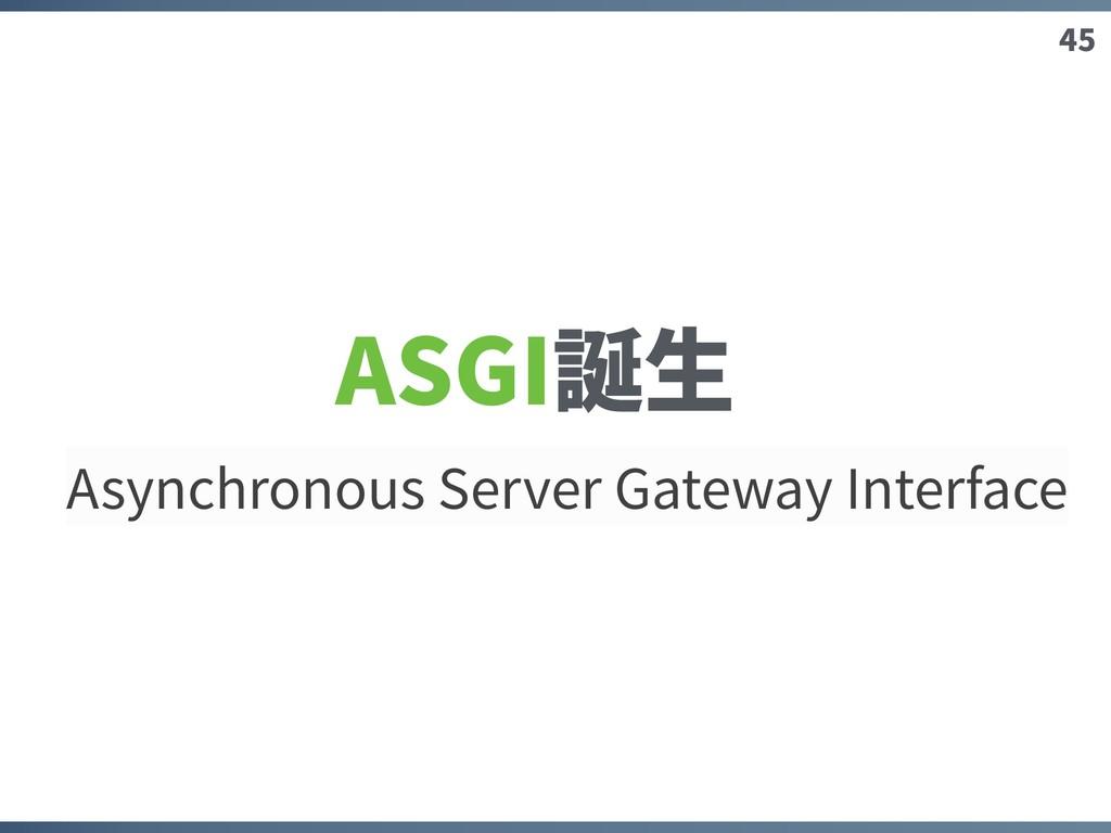 45 ASGI誕⽣ Asynchronous Server Gateway Interface