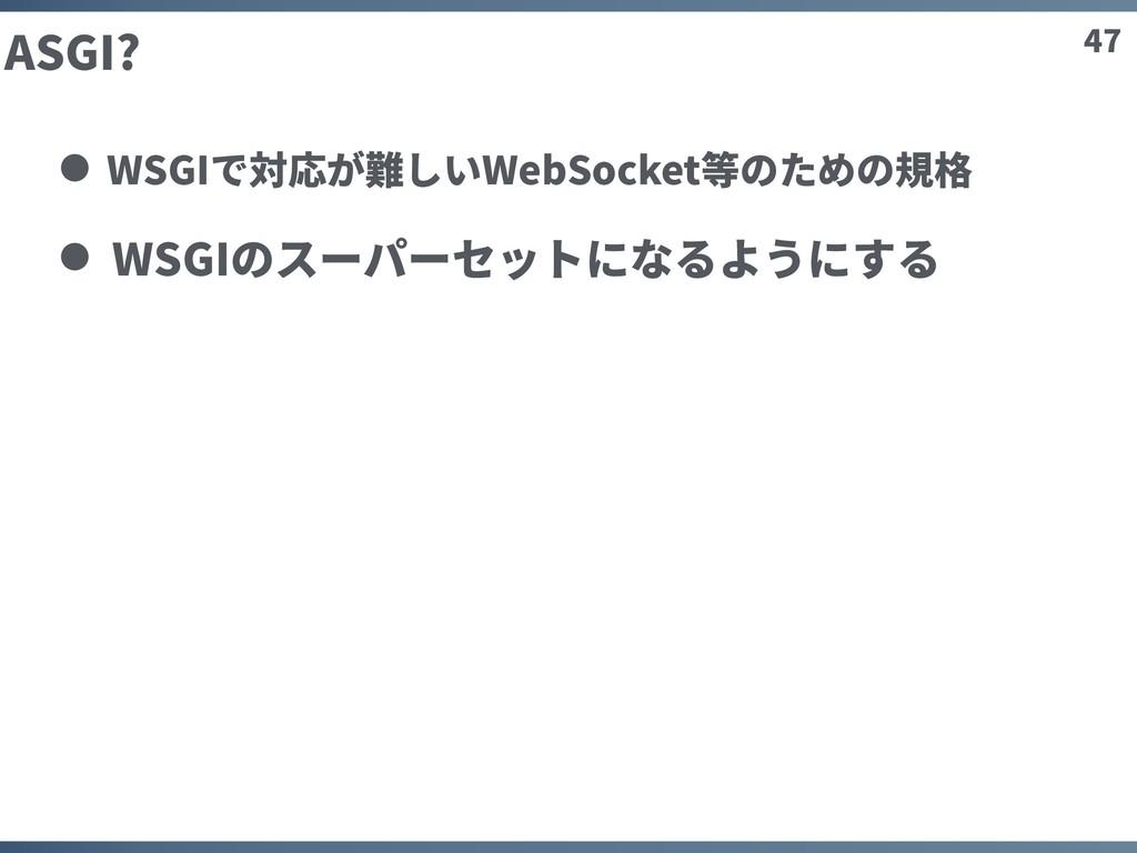 47 ASGI? WSGIで対応が難しいWebSocket等のための規格 WSGIのスーパーセ...